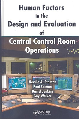 Human Factors in the Design and Evaluation of Central Control Room Operations By Stanton, Neville A./ Salmon, Paul/ Jenkins, Daniel/ Walker, Guy
